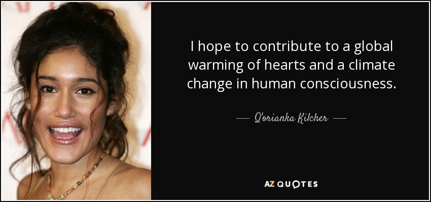I hope to contribute to a global warming of hearts and a climate change in human consciousness. - Q'orianka Kilcher