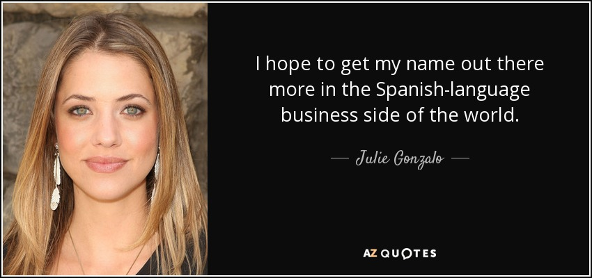 I hope to get my name out there more in the Spanish-language business side of the world. - Julie Gonzalo