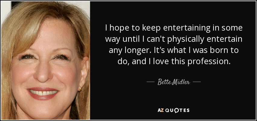 I hope to keep entertaining in some way until I can't physically entertain any longer. It's what I was born to do, and I love this profession. - Bette Midler