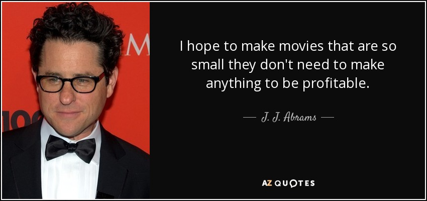 I hope to make movies that are so small they don't need to make anything to be profitable. - J. J. Abrams
