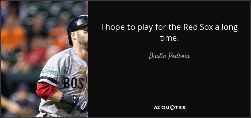 I hope to play for the Red Sox a long time. - Dustin Pedroia