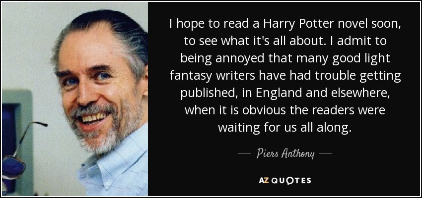 I hope to read a Harry Potter novel soon, to see what it's all about. I admit to being annoyed that many good light fantasy writers have had trouble getting published, in England and elsewhere, when it is obvious the readers were waiting for us all along. - Piers Anthony