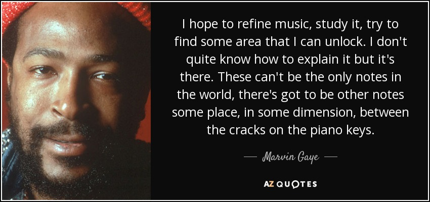 I hope to refine music, study it, try to find some area that I can unlock. I don't quite know how to explain it but it's there. These can't be the only notes in the world, there's got to be other notes some place, in some dimension, between the cracks on the piano keys. - Marvin Gaye