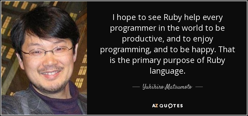 I hope to see Ruby help every programmer in the world to be productive, and to enjoy programming, and to be happy. That is the primary purpose of Ruby language. - Yukihiro Matsumoto