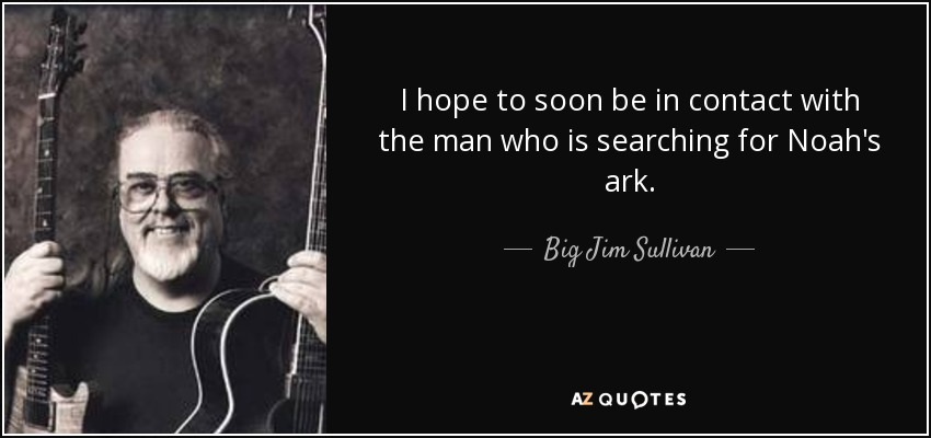 I hope to soon be in contact with the man who is searching for Noah's ark. - Big Jim Sullivan
