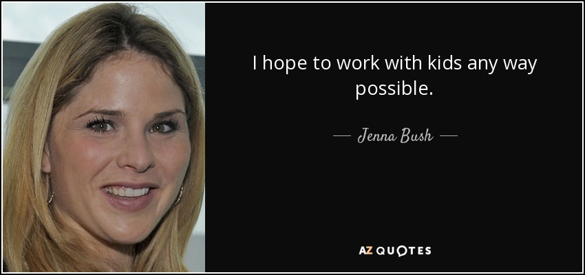 I hope to work with kids any way possible. - Jenna Bush