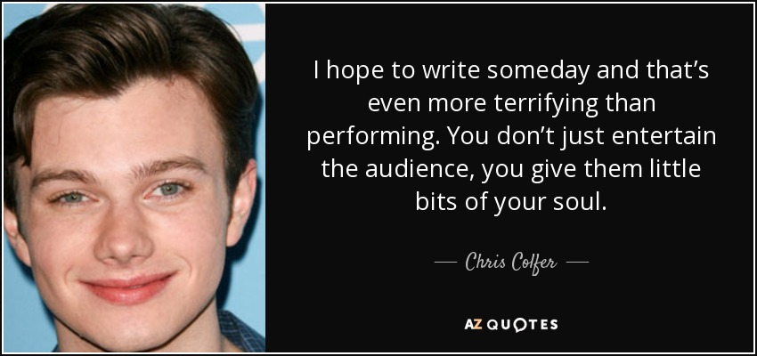 I hope to write someday and that's even more terrifying than performing. You don't just entertain the audience, you give them little bits of your soul. - Chris Colfer
