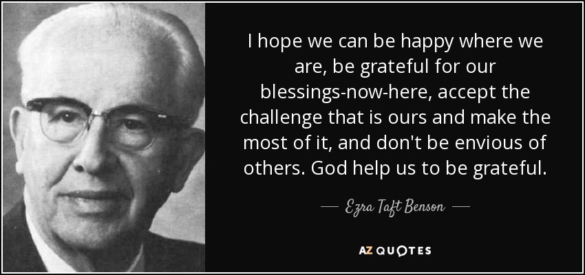 I hope we can be happy where we are, be grateful for our blessings-now-here, accept the challenge that is ours and make the most of it, and don't be envious of others. God help us to be grateful. - Ezra Taft Benson