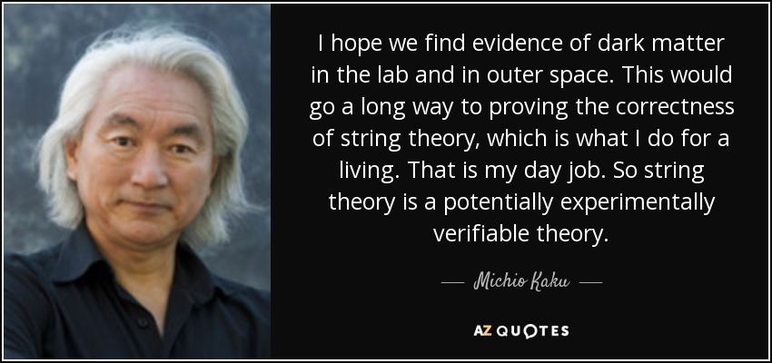 I hope we find evidence of dark matter in the lab and in outer space. This would go a long way to proving the correctness of string theory, which is what I do for a living. That is my day job. So string theory is a potentially experimentally verifiable theory. - Michio Kaku