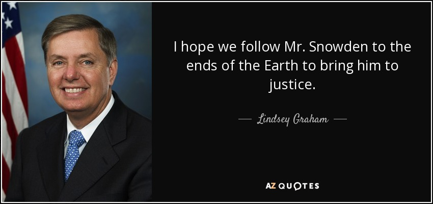 I hope we follow Mr. Snowden to the ends of the Earth to bring him to justice. - Lindsey Graham