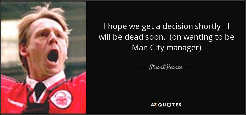 I hope we get a decision shortly - I will be dead soon. (on wanting to be Man City manager) - Stuart Pearce