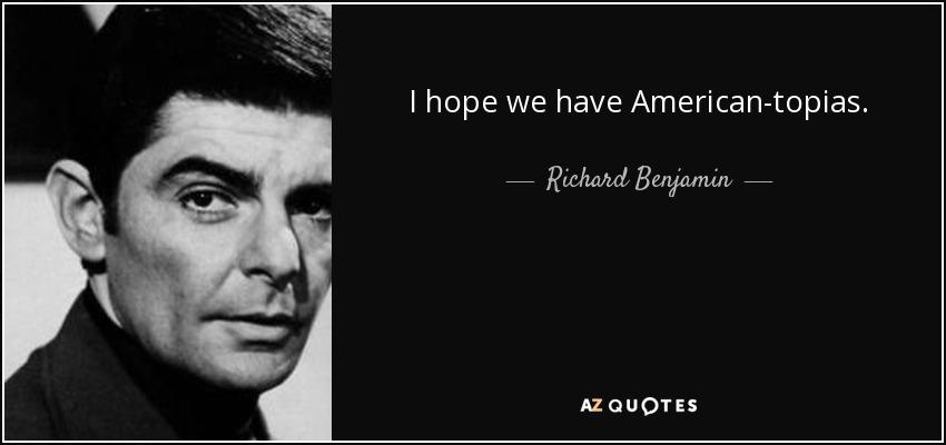 I hope we have American-topias. - Richard Benjamin