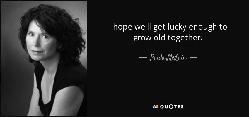 Paula Mclain Quote I Hope Well Get Lucky Enough To Grow Old Together