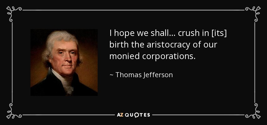 I hope we shall . . . crush in [its] birth the aristocracy of our monied corporations. - Thomas Jefferson