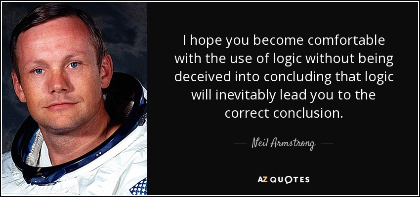 I hope you become comfortable with the use of logic without being deceived into concluding that logic will inevitably lead you to the correct conclusion. - Neil Armstrong