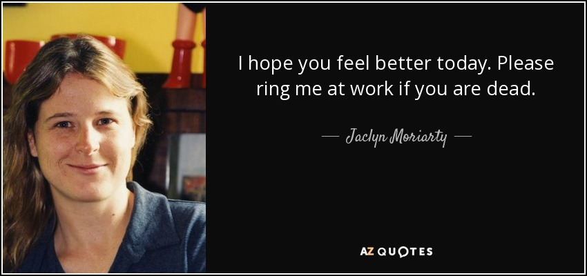 I hope you feel better today. Please ring me at work if you are dead. - Jaclyn Moriarty