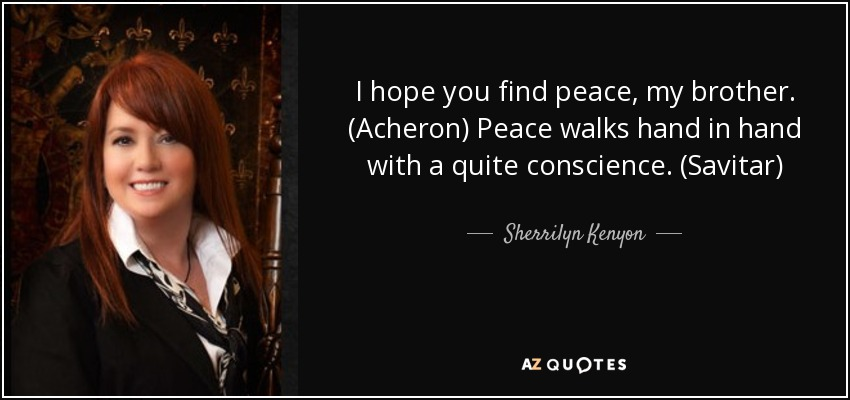 I hope you find peace, my brother. (Acheron) Peace walks hand in hand with a quite conscience. (Savitar) - Sherrilyn Kenyon