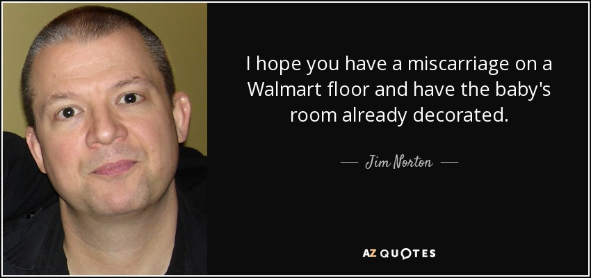 I hope you have a miscarriage on a Walmart floor and have the baby's room already decorated. - Jim Norton