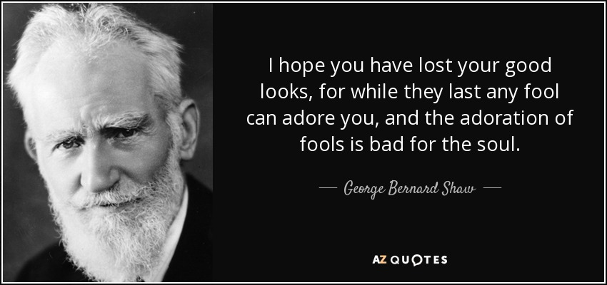 I hope you have lost your good looks, for while they last any fool can adore you, and the adoration of fools is bad for the soul. - George Bernard Shaw