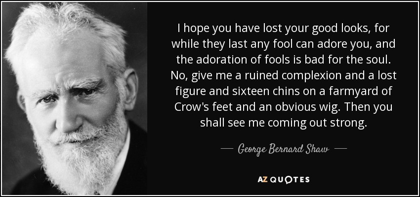 I hope you have lost your good looks, for while they last any fool can adore you, and the adoration of fools is bad for the soul. No, give me a ruined complexion and a lost figure and sixteen chins on a farmyard of Crow's feet and an obvious wig. Then you shall see me coming out strong. - George Bernard Shaw