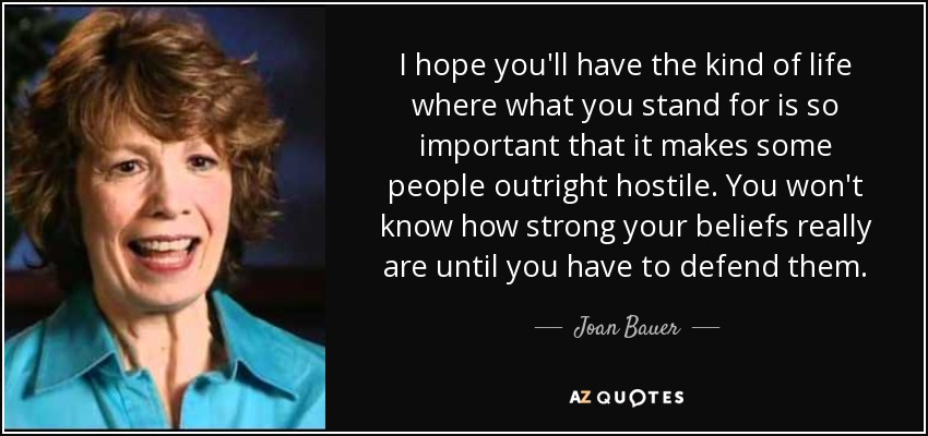 I hope you'll have the kind of life where what you stand for is so important that it makes some people outright hostile. You won't know how strong your beliefs really are until you have to defend them. - Joan Bauer