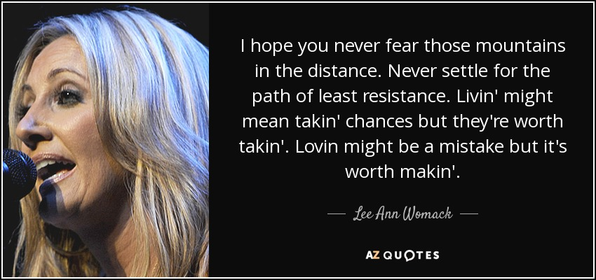 I hope you never fear those mountains in the distance. Never settle for the path of least resistance. Livin' might mean takin' chances but they're worth takin'. Lovin might be a mistake but it's worth makin'. - Lee Ann Womack