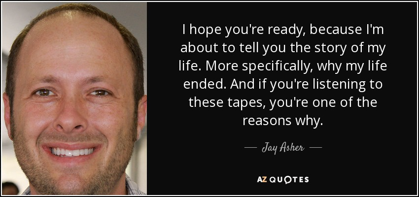 I hope you're ready, because I'm about to tell you the story of my life. More specifically, why my life ended. And if you're listening to these tapes, you're one of the reasons why. - Jay Asher