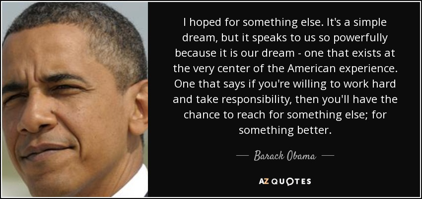 I hoped for something else. It's a simple dream, but it speaks to us so powerfully because it is our dream - one that exists at the very center of the American experience. One that says if you're willing to work hard and take responsibility, then you'll have the chance to reach for something else; for something better. - Barack Obama