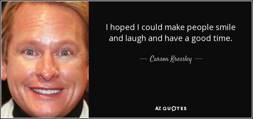 I hoped I could make people smile and laugh and have a good time. - Carson Kressley