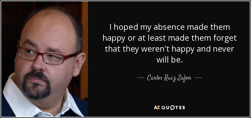 I hoped my absence made them happy or at least made them forget that they weren't happy and never will be. - Carlos Ruiz Zafon