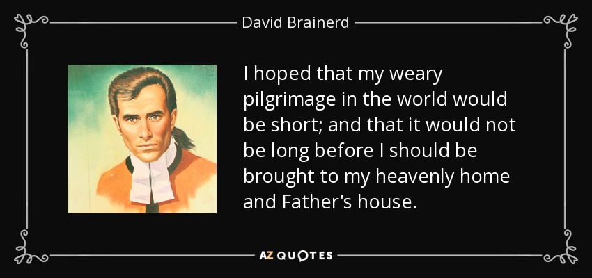 I hoped that my weary pilgrimage in the world would be short; and that it would not be long before I should be brought to my heavenly home and Father's house. - David Brainerd