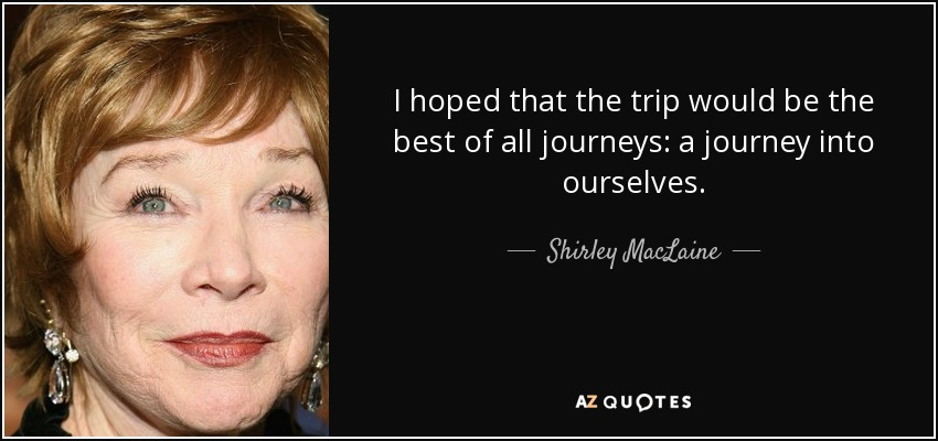 I hoped that the trip would be the best of all journeys: a journey into ourselves. - Shirley MacLaine