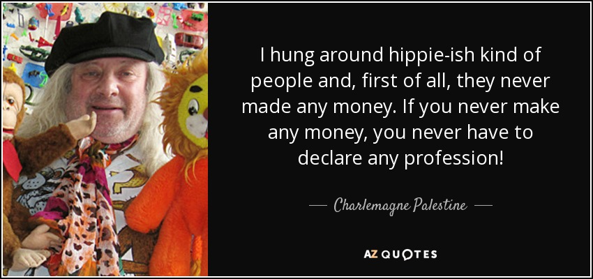 I hung around hippie-ish kind of people and, first of all, they never made any money. If you never make any money, you never have to declare any profession! - Charlemagne Palestine
