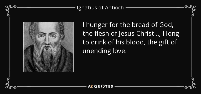 I hunger for the bread of God, the flesh of Jesus Christ ...; I long to drink of his blood, the gift of unending love. - Ignatius of Antioch