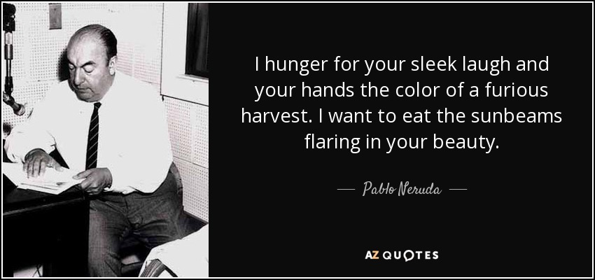 I hunger for your sleek laugh and your hands the color of a furious harvest. I want to eat the sunbeams flaring in your beauty. - Pablo Neruda