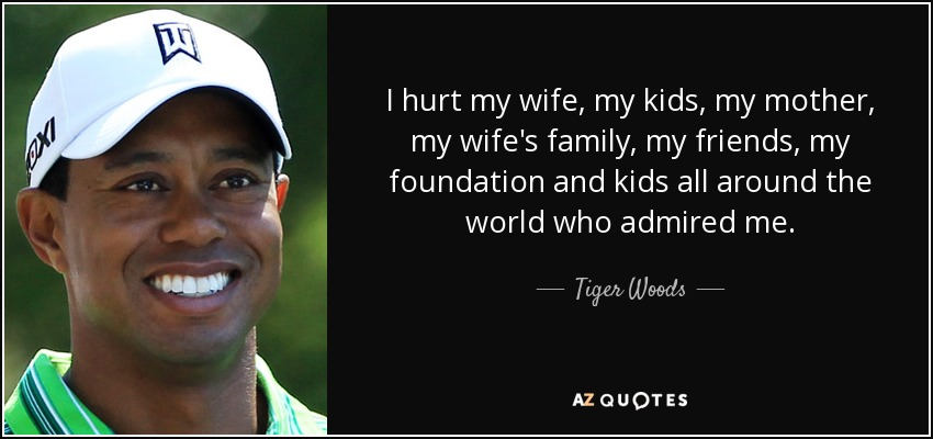 I hurt my wife, my kids, my mother, my wife's family, my friends, my foundation and kids all around the world who admired me. - Tiger Woods
