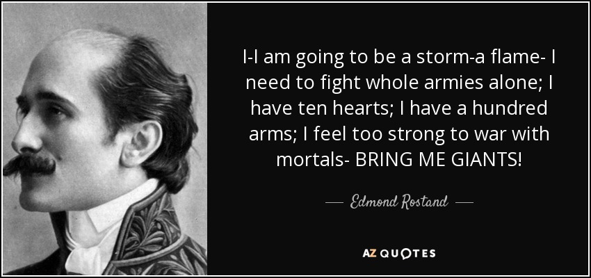 I-I am going to be a storm-a flame- I need to fight whole armies alone; I have ten hearts; I have a hundred arms; I feel too strong to war with mortals- BRING ME GIANTS! - Edmond Rostand