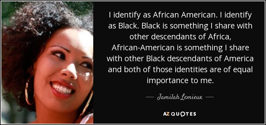 I identify as African American. I identify as Black. Black is something I share with other descendants of Africa, African-American is something I share with other Black descendants of America and both of those identities are of equal importance to me. - Jamilah Lemieux