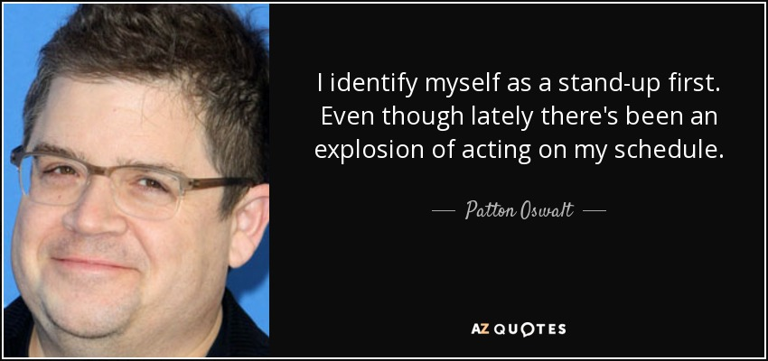 I identify myself as a stand-up first. Even though lately there's been an explosion of acting on my schedule. - Patton Oswalt