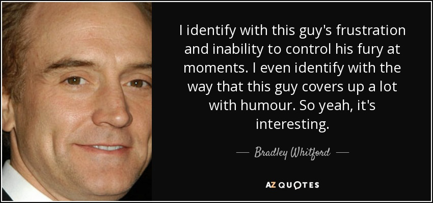 I identify with this guy's frustration and inability to control his fury at moments. I even identify with the way that this guy covers up a lot with humour. So yeah, it's interesting. - Bradley Whitford