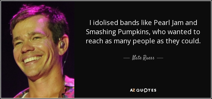 I idolised bands like Pearl Jam and Smashing Pumpkins, who wanted to reach as many people as they could. - Nate Ruess