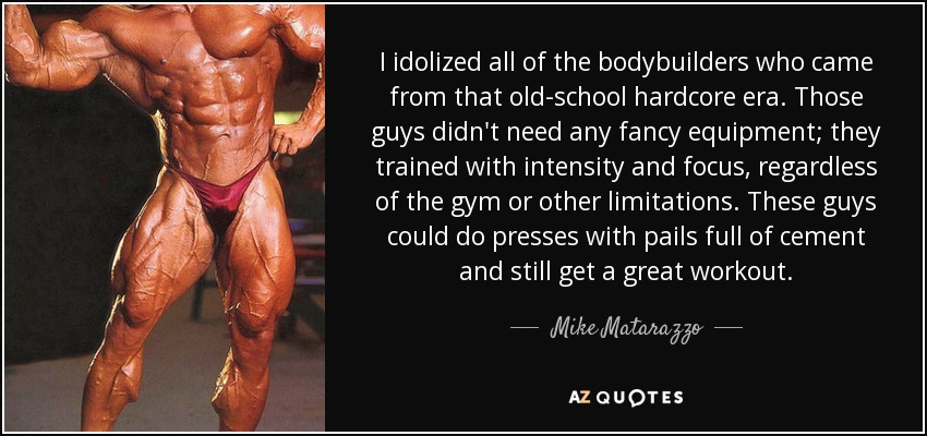 I idolized all of the bodybuilders who came from that old-school hardcore era. Those guys didn't need any fancy equipment; they trained with intensity and focus, regardless of the gym or other limitations. These guys could do presses with pails full of cement and still get a great workout. - Mike Matarazzo
