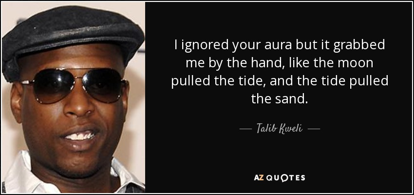I ignored your aura but it grabbed me by the hand, like the moon pulled the tide, and the tide pulled the sand. - Talib Kweli