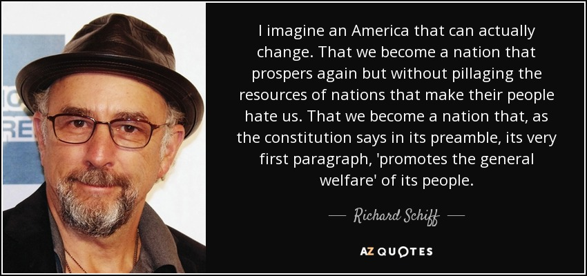 I imagine an America that can actually change. That we become a nation that prospers again but without pillaging the resources of nations that make their people hate us. That we become a nation that, as the constitution says in its preamble, its very first paragraph, 'promotes the general welfare' of its people. - Richard Schiff