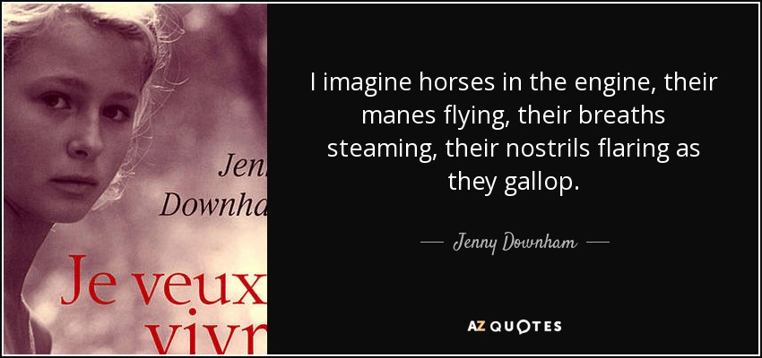 I imagine horses in the engine, their manes flying, their breaths steaming, their nostrils flaring as they gallop. - Jenny Downham