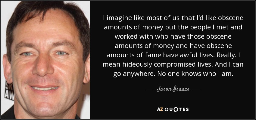 I imagine like most of us that I'd like obscene amounts of money but the people I met and worked with who have those obscene amounts of money and have obscene amounts of fame have awful lives. Really. I mean hideously compromised lives. And I can go anywhere. No one knows who I am. - Jason Isaacs