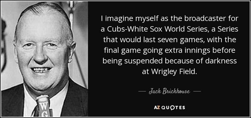 I imagine myself as the broadcaster for a Cubs-White Sox World Series, a Series that would last seven games, with the final game going extra innings before being suspended because of darkness at Wrigley Field. - Jack Brickhouse