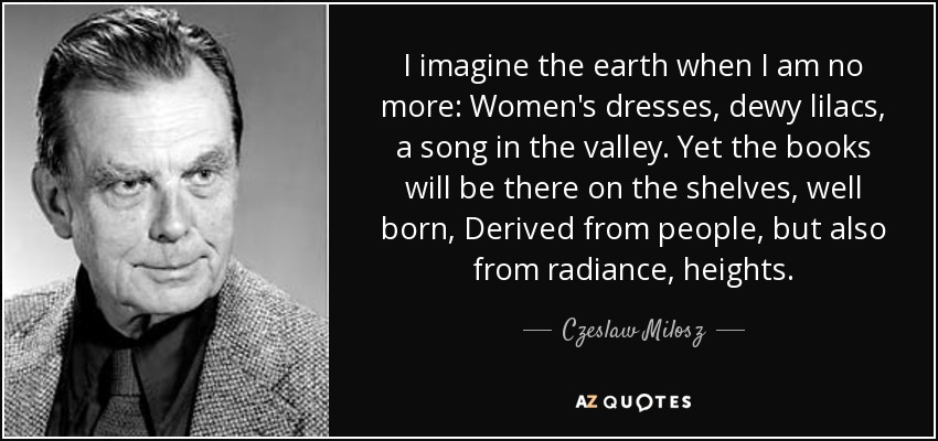 I imagine the earth when I am no more: Women's dresses, dewy lilacs, a song in the valley. Yet the books will be there on the shelves, well born, Derived from people, but also from radiance, heights. - Czeslaw Milosz