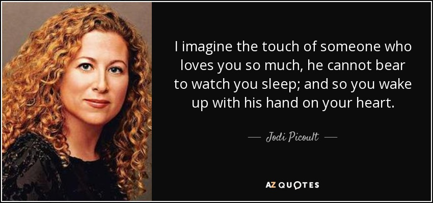 I imagine the touch of someone who loves you so much, he cannot bear to watch you sleep; and so you wake up with his hand on your heart. - Jodi Picoult