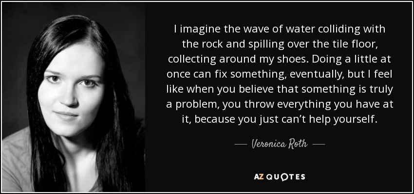 I imagine the wave of water colliding with the rock and spilling over the tile floor, collecting around my shoes. Doing a little at once can fix something, eventually, but I feel like when you believe that something is truly a problem, you throw everything you have at it, because you just can't help yourself. - Veronica Roth